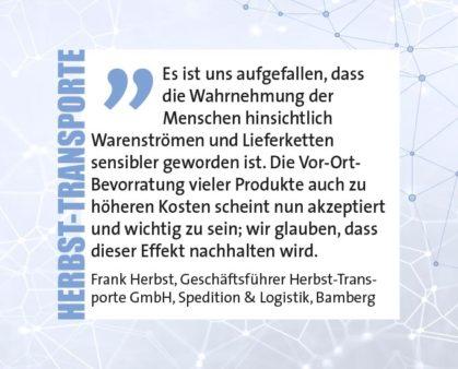Es ist uns aufgefallen, dass die Wahrnehmung der Menschen hinsichtlich Warenströmen und Lieferketten sensibler geworden ist. Die Vor-Ort- Bevorratung vieler Produkte auch zu höheren Kosten scheint nun akzeptiert und wichtig zu sein; wir glauben, dass dieser Effekt nachhalten wird. Frank Herbst, Geschäftsführer Herbst-Transporte GmbH, Spedition & Logistik, Bamberg