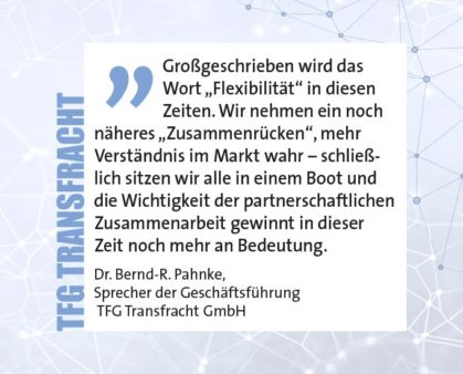 """Großgeschrieben wird das Wort """"Flexibilität"""" in diesen Zeiten. Wir nehmen ein noch näheres """"Zusammenrücken"""", mehr Verständnis im Markt wahr – schließlich sitzen wir alle in einem Boot und die Wichtigkeit der partnerschaftlichen Zusammenarbeit gewinnt in dieser Zeit noch mehr an Bedeutung. Dr. Bernd-R. Pahnke, Sprecher der Geschäftsführung TFG Transfracht GmbH"""