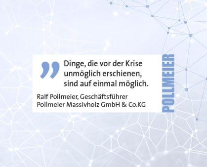 Dinge, die vor der Krise unmöglich erschienen, sind auf einmal möglich. Ralf Pollmeier, Geschäftsführer Pollmeier Massivholz GmbH & Co.KG