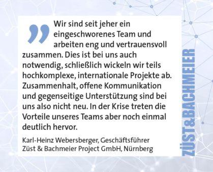 Wir sind seit jeher ein eingeschworenes Team und arbeiten eng und vertrauensvoll zusammen. Dies ist bei uns auch notwendig, schließlich wickeln wir teils hochkomplexe, internationale Projekte ab. Zusammenhalt, offene Kommunikation und gegenseitige Unterstützung sind bei uns also nicht neu. In der Krise treten die Vorteile unseres Teams aber noch einmal deutlich hervor. Karl-Heinz Webersberger, Geschäftsführer Züst & Bachmeier Project GmbH, Nürnberg