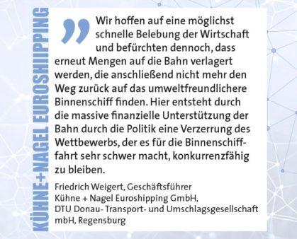 Wir hoffen auf eine möglichst schnelle Belebung der Wirtschaft und befürchten dennoch, dass erneut Mengen auf die Bahn verlagert werden, die anschließend nicht mehr den Weg zurück auf das umweltfreundlichere Binnenschiff finden. Hier entsteht durch die massive finanzielle Unterstützung der Bahn durch die Politik eine Verzerrung des Wettbewerbs, der es für die Binnenschifffahrt sehr schwer macht, konkurrenzfähig zu bleiben. Friedrich Weigert, Geschäftsführer, Kühne + Nagel Euroshipping GmbH, DTU Donau- Transport- und Umschlagsgesellschaft mbH, Regensburg