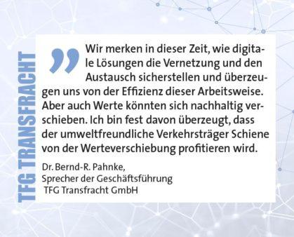Wir merken in dieser Zeit, wie digitale Lösungen die Vernetzung und den Austausch sicherstellen und überzeugen uns von der Effizienz dieser Arbeitsweise. Aber auch Werte könnten sich nachhaltig verschieben. Ich bin fest davon überzeugt, dass der umweltfreundliche Verkehrsträger Schiene von der Werteverschiebung profitieren wird. Dr. Bernd-R. Pahnke, Sprecher der Geschäftsführung TFG Transfracht GmbH