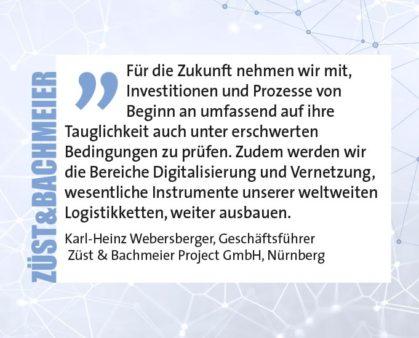 Für die Zukunft nehmen wir mit, Investitionen und Prozesse von Beginn an umfassend auf ihre Tauglichkeit auch unter erschwerten Bedingungen zu prüfen. Zudem werden wir die Bereiche Digitalisierung und Vernetzung, wesentliche Instrumente unserer weltweiten Logistikketten, weiter ausbauen. Karl-Heinz Webersberger, Geschäftsführer Züst & Bachmeier Project GmbH, Nürnberg